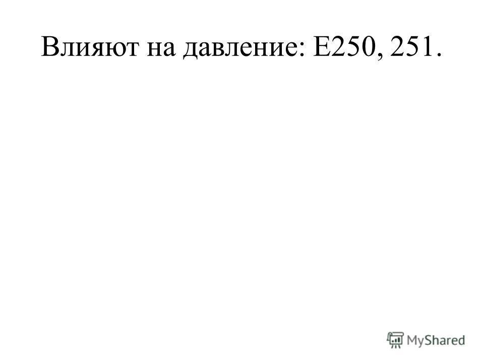 Влияют на давление: Е250, 251.
