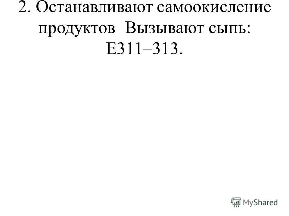 2. Останавливают самоокисление продуктовВызывают сыпь: Е311–313.