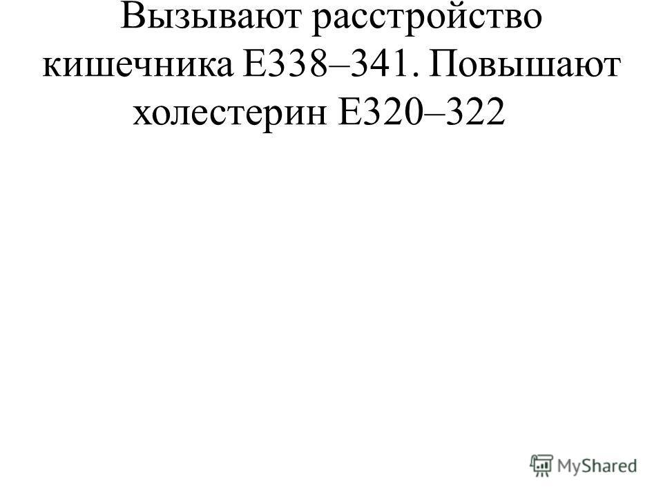 Вызывают расстройство кишечника Е338–341. Повышают холестерин Е320–322