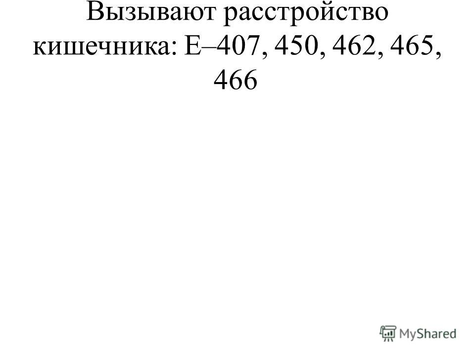 Вызывают расстройство кишечника: Е–407, 450, 462, 465, 466