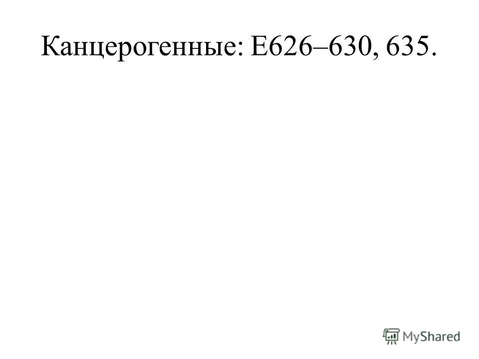 Канцерогенные: Е626–630, 635.