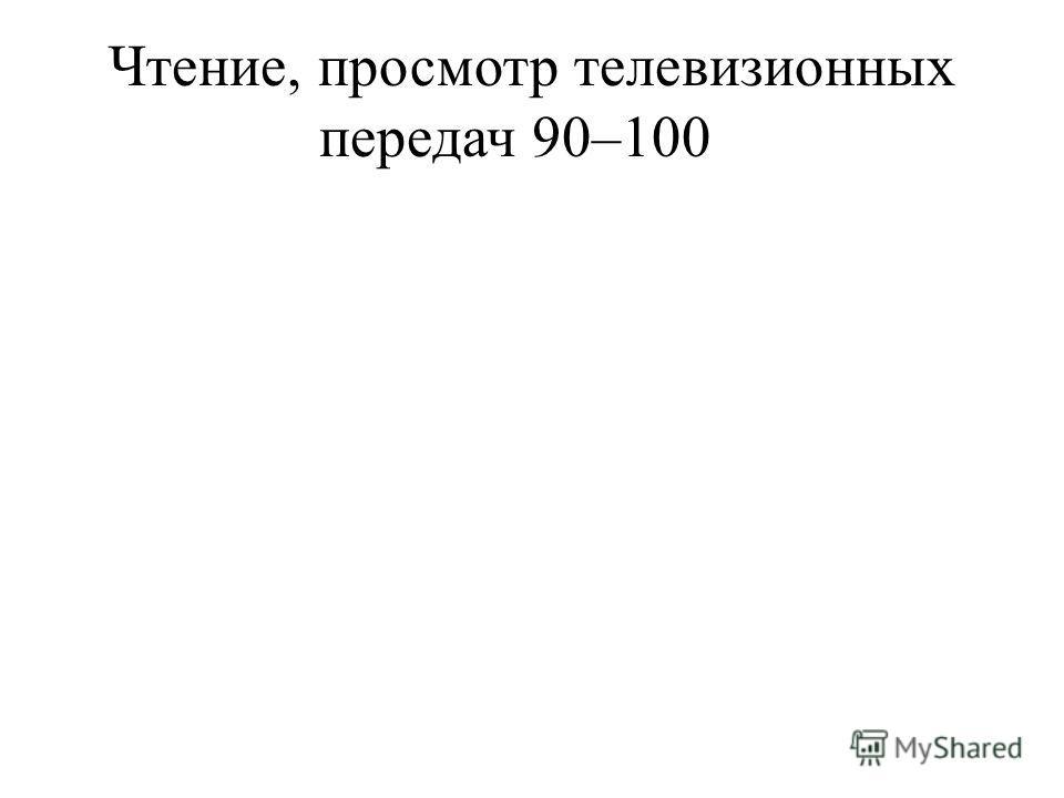 Чтение, просмотр телевизионных передач90–100