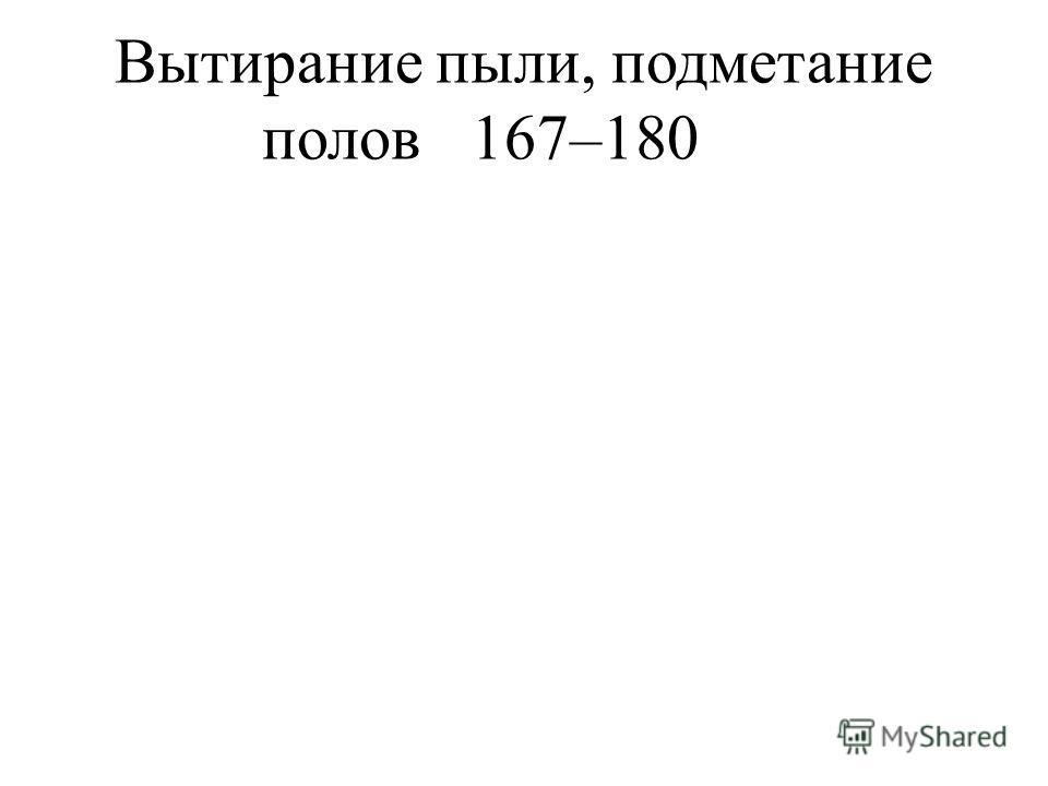 Вытирание пыли, подметание полов 167–180