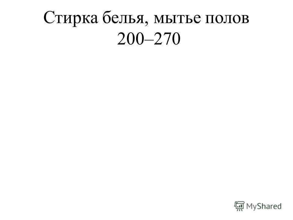 Стирка белья, мытье полов200– 270