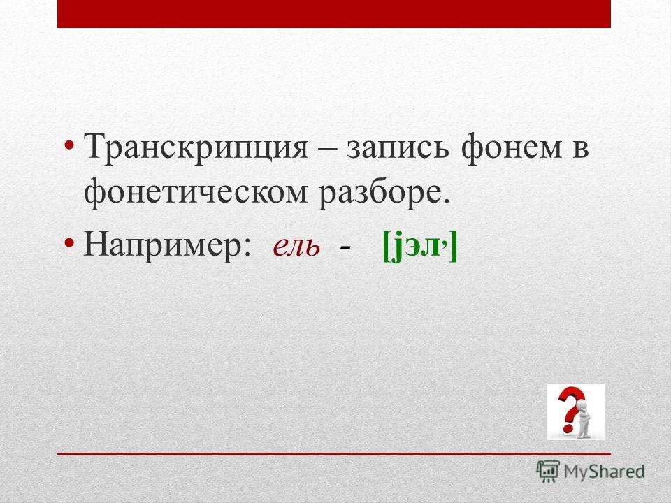 Транскрипция – запись фонем в фонетическом разборе. Например: ель - [jэл, ]