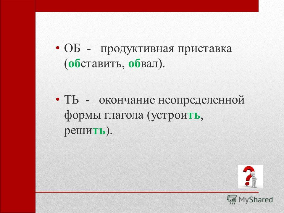 ОБ - продуктивная приставка (обставить, обвал). ТЬ - окончание неопределенной формы глагола (устроить, решить).