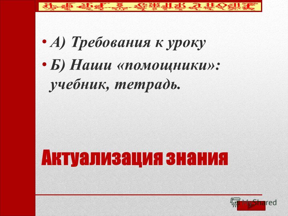 Актуализация знания А) Требования к уроку Б) Наши «помощники»: учебник, тетрадь.