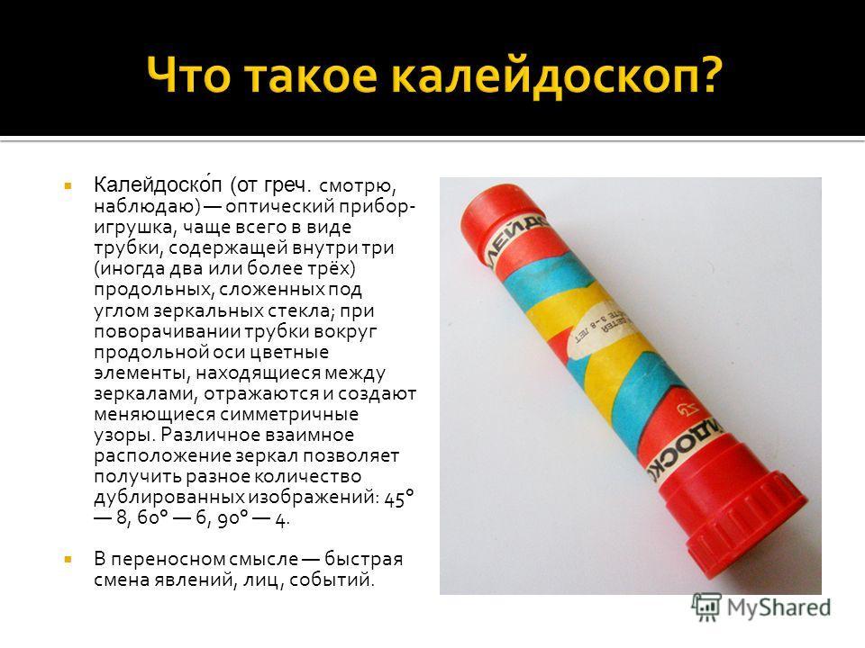 Калейдоско́п (от греч. смотрю, наблюдаю) оптический прибор- игрушка, чаще всего в виде трубки, содержащей внутри три (иногда два или более трёх) продольных, сложенных под углом зеркальных стекла; при поворачивании трубки вокруг продольной оси цветные