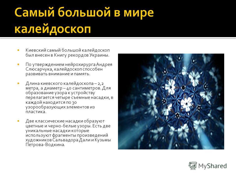 Киевский самый большой калейдоскоп был внесен в Книгу рекордов Украины. По утверждением нейрохирурга Андрея Слюсарчука, калейдоскоп способен развивать внимание и память. Длина киевского калейдоскопа – 2,2 метра, а диаметр – 40 сантиметров. Для образо