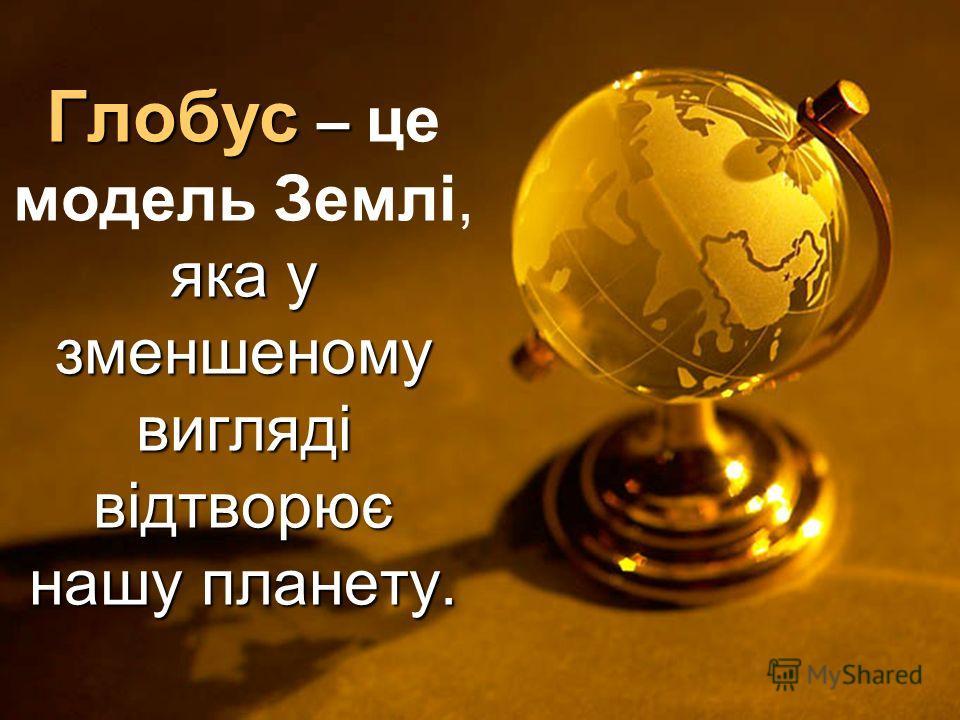 Глобус – яка у зменшеному вигляді відтворює нашу планету. Глобус – це модель Землі, яка у зменшеному вигляді відтворює нашу планету.