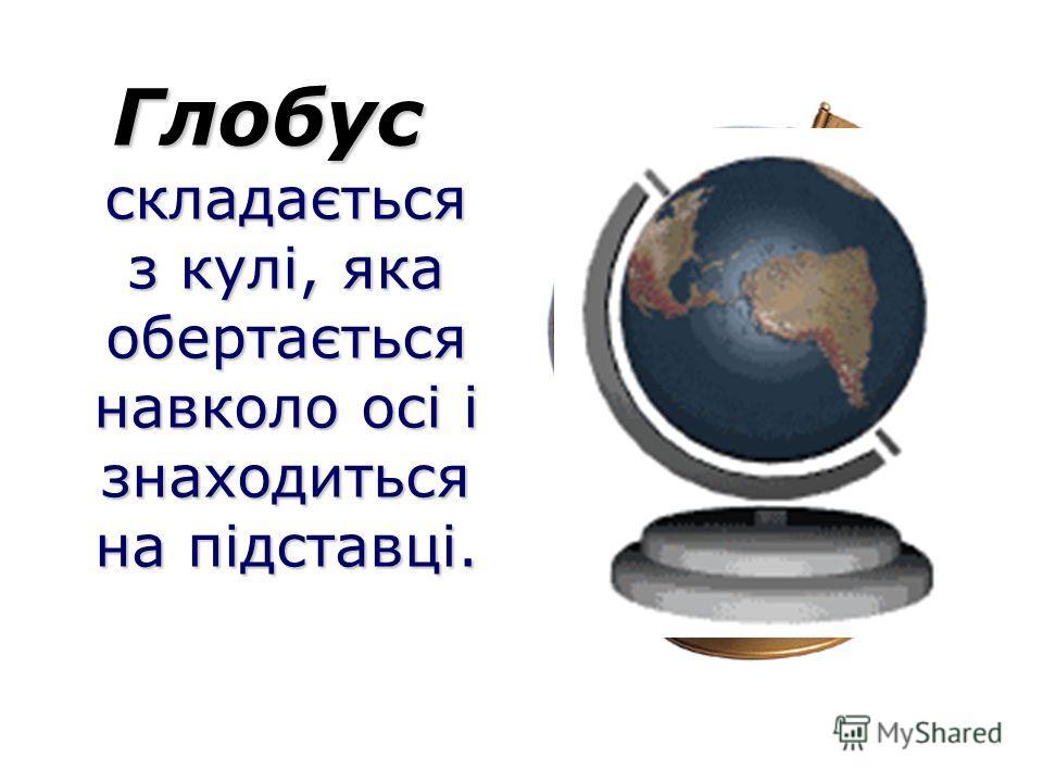 Глобус складається з кулі, яка обертається навколо осі і знаходиться на підставці.