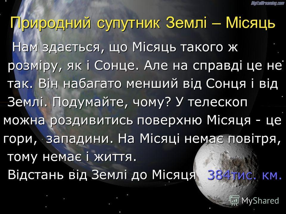 Природний супутник Землі – Місяць Нам здається, що Місяць такого ж Нам здається, що Місяць такого ж розміру, як і Сонце. Але на справді це не розміру, як і Сонце. Але на справді це не так. Він набагато менший від Сонця і від так. Він набагато менший