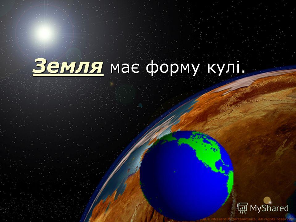 Земля Земля має форму кулі. Земля