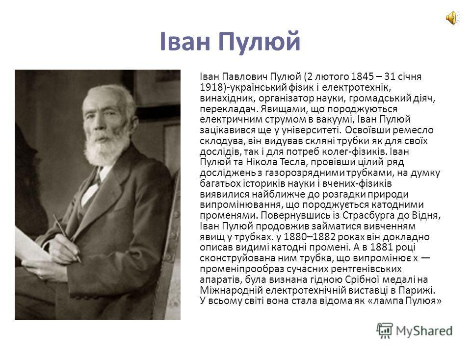 Іван Пулюй Іван Павлович Пулюй (2 лютого 1845 – 31 січня 1918)-український фізик і електротехнік, винахідник, організатор науки, громадський діяч, перекладач. Явищами, що породжуються електричним струмом в вакуумі, Іван Пулюй зацікавився ще у універс