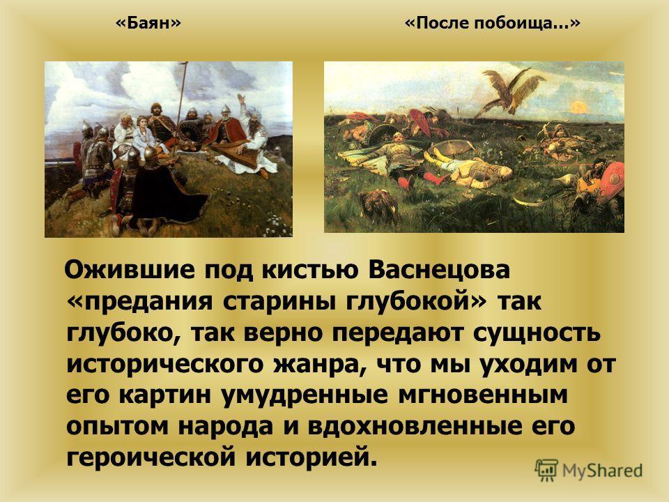 Ожившие под кистью Васнецова «предания старины глубокой» так глубоко, так верно передают сущность исторического жанра, что мы уходим от его картин умудренные мгновенным опытом народа и вдохновленные его героической историей. «Баян»«После побоища…»