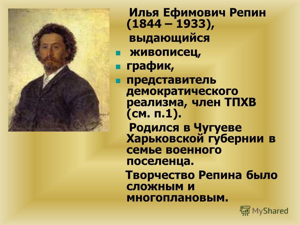 Илья Ефимович Репин (1844 – 1933), выдающийся живописец, график, представитель демократического реализма, член ТПХВ (см. п.1). Родился в Чугуеве Харьковской губернии в семье военного поселенца. Творчество Репина было сложным и многоплановым.