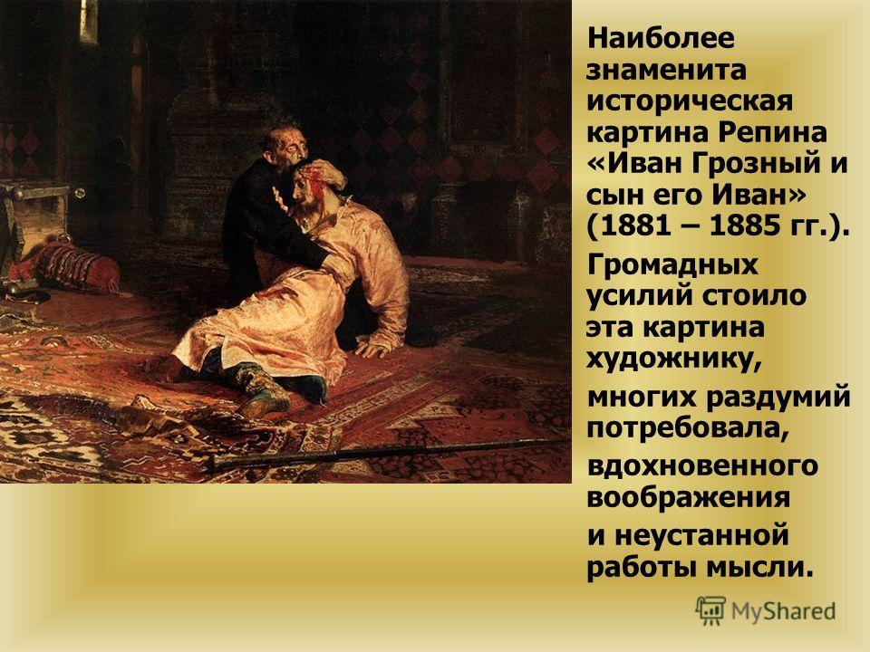 Наиболее знаменита историческая картина Репина «Иван Грозный и сын его Иван» (1881 – 1885 гг.). Громадных усилий стоило эта картина художнику, многих раздумий потребовала, вдохновенного воображения и неустанной работы мысли.