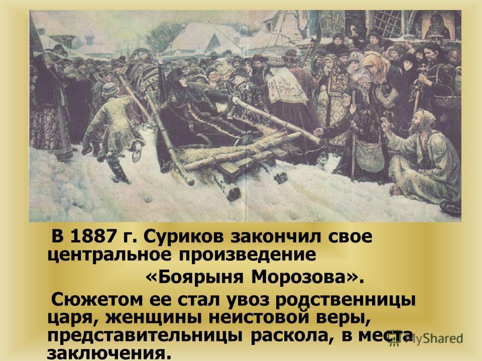 В 1887 г. Суриков закончил свое центральное произведение «Боярыня Морозова». Сюжетом ее стал увоз родственницы царя, женщины неистовой веры, представительницы раскола, в места заключения.