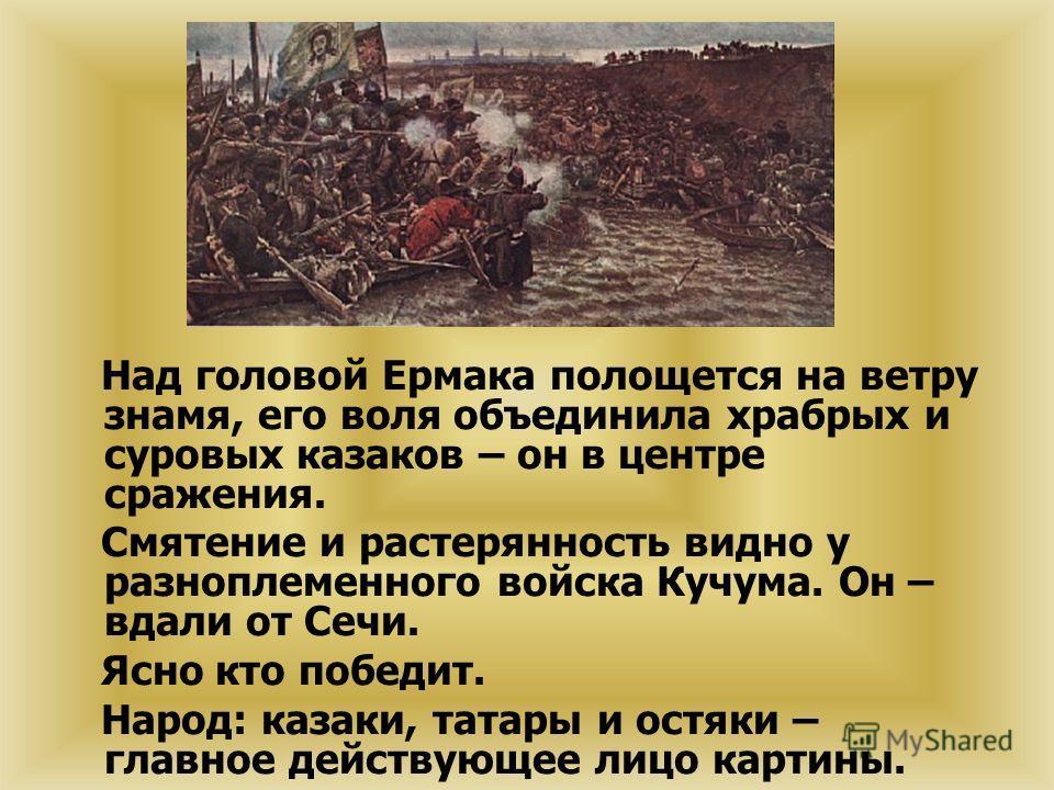 Над головой Ермака полощется на ветру знамя, его воля объединила храбрых и суровых казаков – он в центре сражения. Смятение и растерянность видно у разноплеменного войска Кучума. Он – вдали от Сечи. Ясно кто победит. Народ: казаки, татары и остяки –