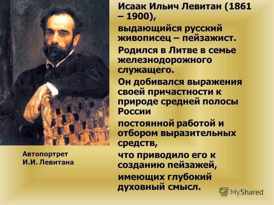 Исаак Ильич Левитан (1861 – 1900), выдающийся русский живописец – пейзажист. Родился в Литве в семье железнодорожного служащего. Он добивался выражения своей причастности к природе средней полосы России постоянной работой и отбором выразительных сред