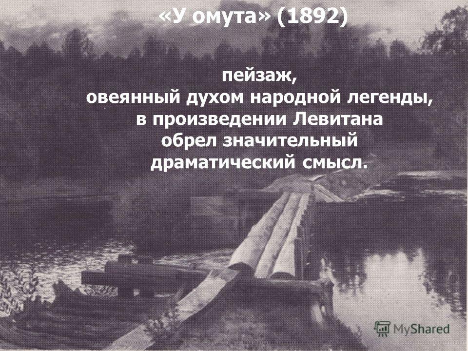 Настроением внутренней тревоги полна картина пейзаж, овеянный духом народной легенды, в произведении Левитана обрел значительный драматический смысл. «У омута» (1892)