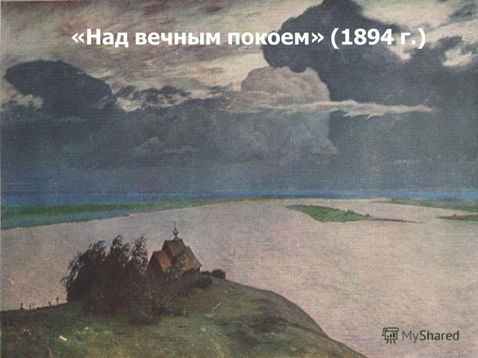 Поэтичные раздумья о жизни отразились в одной из самых известных картин И.И. Левитана «Над вечным покоем» (1894 г.)