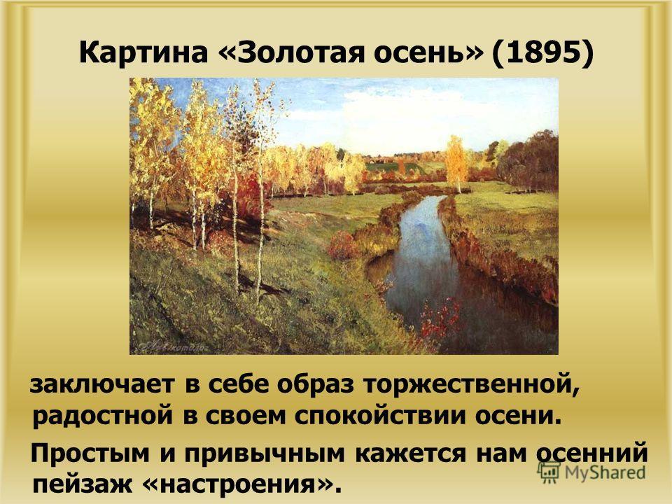 Картина «Золотая осень» (1895) заключает в себе образ торжественной, радостной в своем спокойствии осени. Простым и привычным кажется нам осенний пейзаж «настроения».
