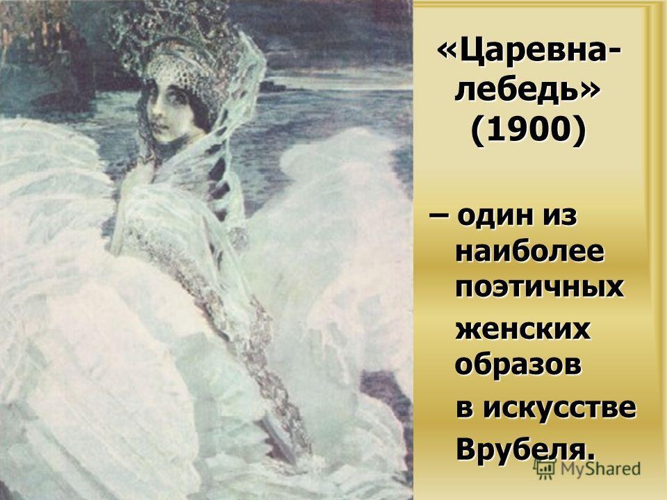 «Царевна- лебедь» (1900) – один из наиболее поэтичных женских образов женских образов в искусстве в искусстве Врубеля. Врубеля.
