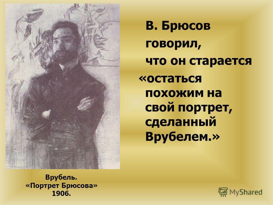 В. Брюсов говорил, что он старается «остаться похожим на свой портрет, сделанный Врубелем.» Врубель. «Портрет Брюсова» 1906.