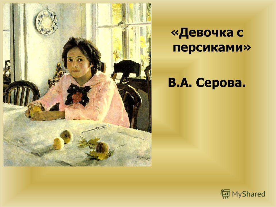 «Девочка с персиками» В.А. Серова.