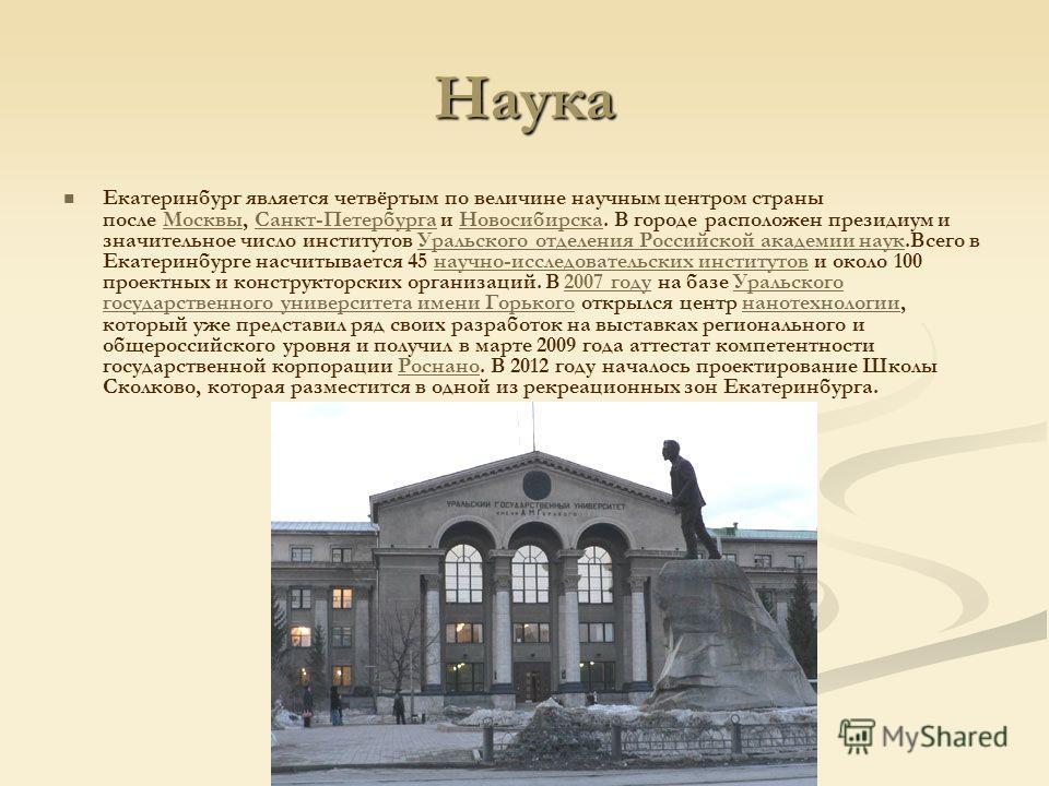 Наука Екатеринбург является четвёртым по величине научным центром страны после Москвы, Санкт-Петербурга и Новосибирска. В городе расположен президиум и значительное число институтов Уральского отделения Российской академии наук.Всего в Екатеринбурге