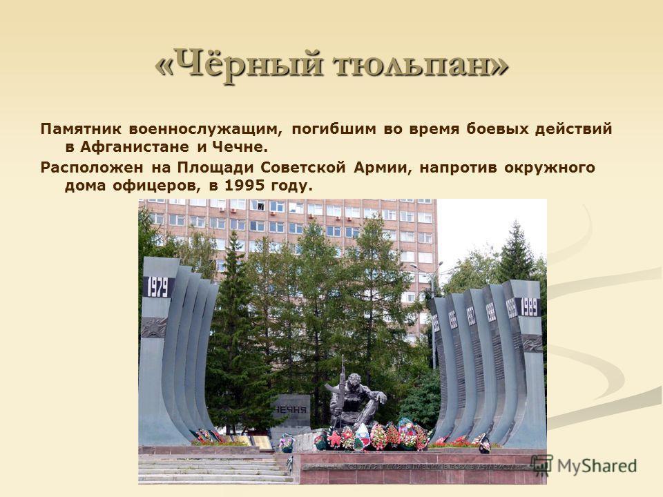 «Чёрный тюльпан» Памятник военнослужащим, погибшим во время боевых действий в Афганистане и Чечне. Расположен на Площади Советской Армии, напротив окружного дома офицеров, в 1995 году.