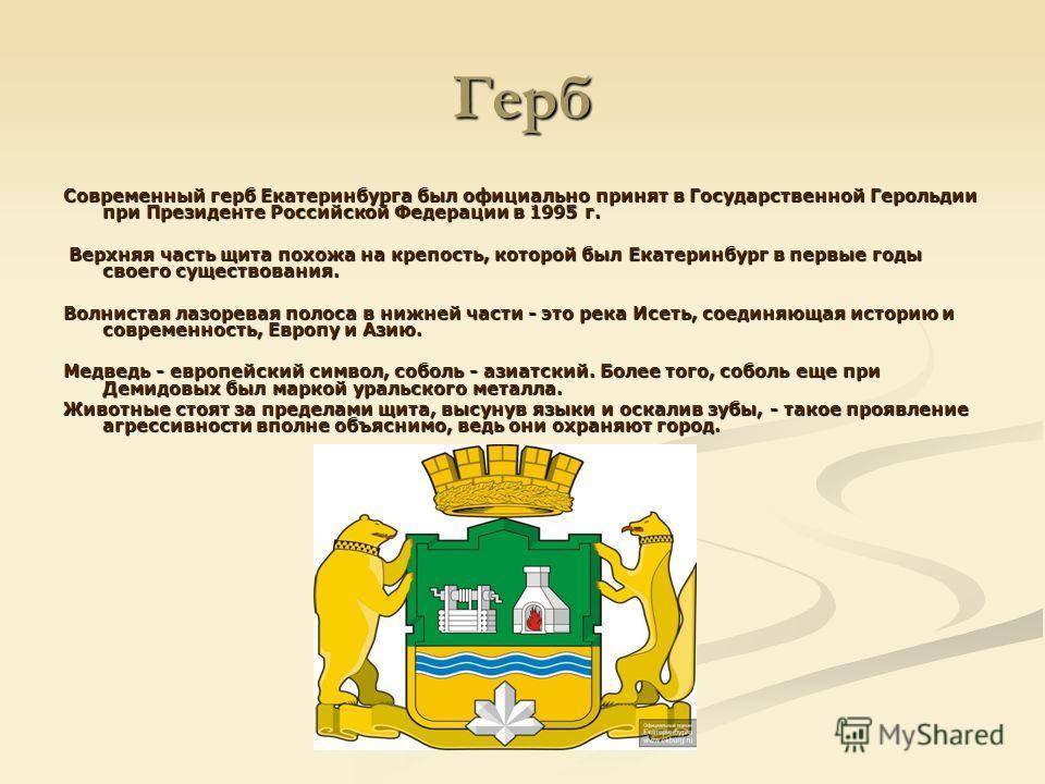 Герб Современный герб Екатеринбурга был официально принят в Государственной Герольдии при Президенте Российской Федерации в 1995 г. Верхняя часть щита похожа на крепость, которой был Екатеринбург в первые годы своего существования. Верхняя часть щита