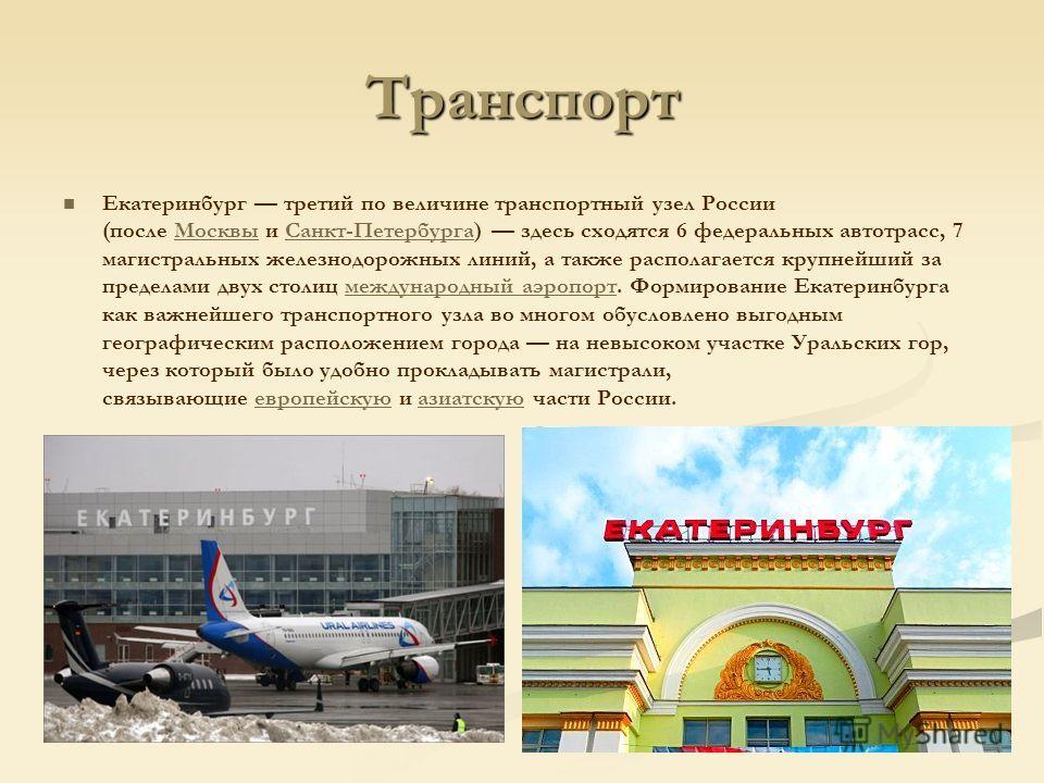 Транспорт Екатеринбург третий по величине транспортный узел России (после Москвы и Санкт-Петербурга) здесь сходятся 6 федеральных автотрасс, 7 магистральных железнодорожных линий, а также располагается крупнейший за пределами двух столиц международны