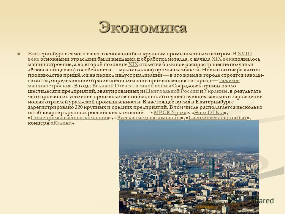 Экономика Екатеринбург с самого своего основания был крупным промышленным центром. В XVIII веке основными отраслями были выплавка и обработка металла, с начала XIX векапоявилось машиностроение, а во второй половине XIX столетия большое распространени