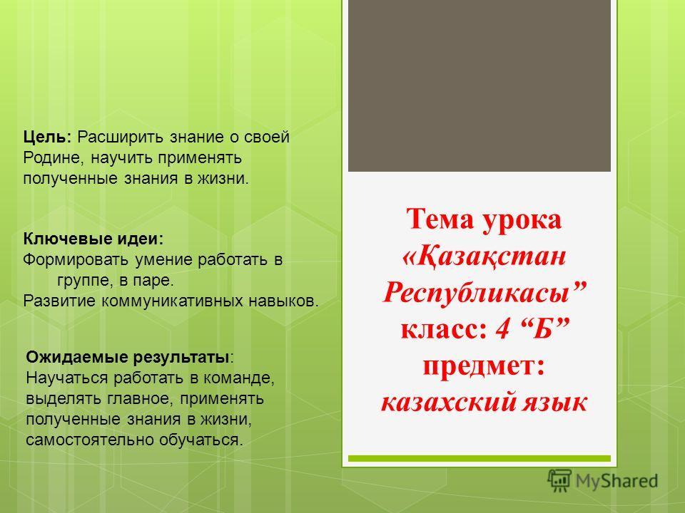 Тема урока «Қазақстан Республикасы класс: 4 Б предмет: казахский язык Цель: Расширить знание о своей Родине, научить применять полученные знания в жизни. Ключевые идеи: Формировать умение работать в группе, в паре. Развитие коммуникативных навыков. О