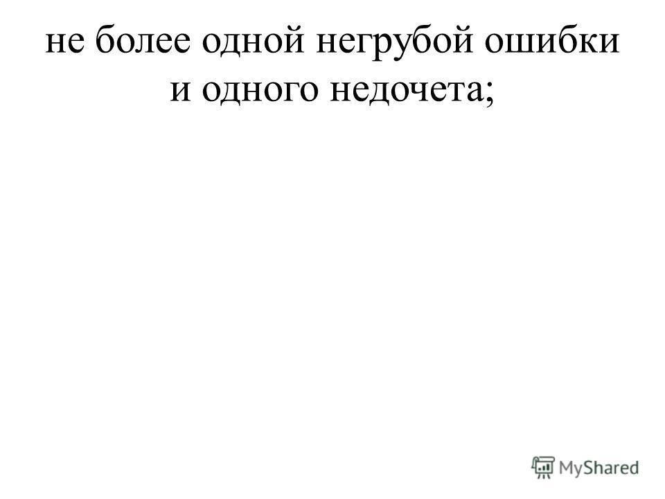 не более одной негрубой ошибки и одного недочета;