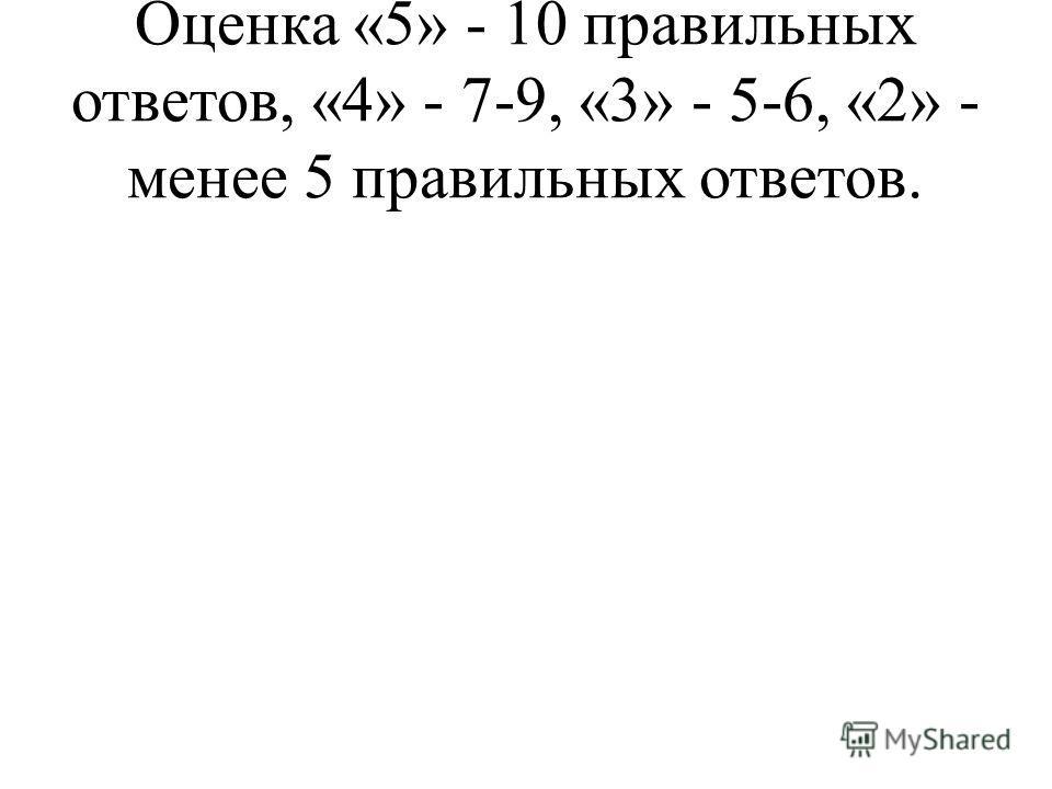 Оценка «5» - 10 правильных ответов, «4» - 7-9, «3» - 5-6, «2» - менее 5 правильных ответов.