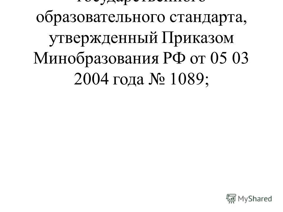 федеральный компонент государственного образовательного стандарта, утвержденный Приказом Минобразования РФ от 05 03 2004 года 1089;