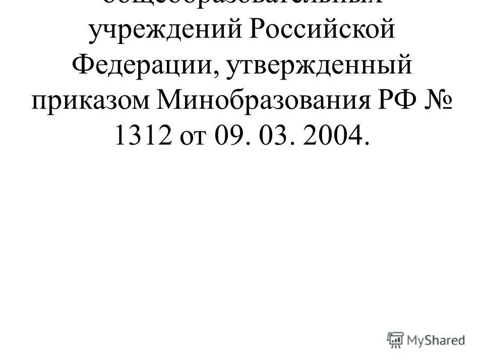 Базисный учебный план общеобразовательных учреждений Российской Федерации, утвержденный приказом Минобразования РФ 1312 от 09. 03. 2004.