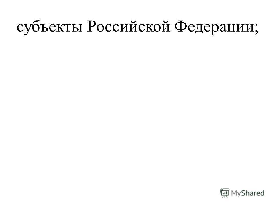 субъекты Российской Федерации;