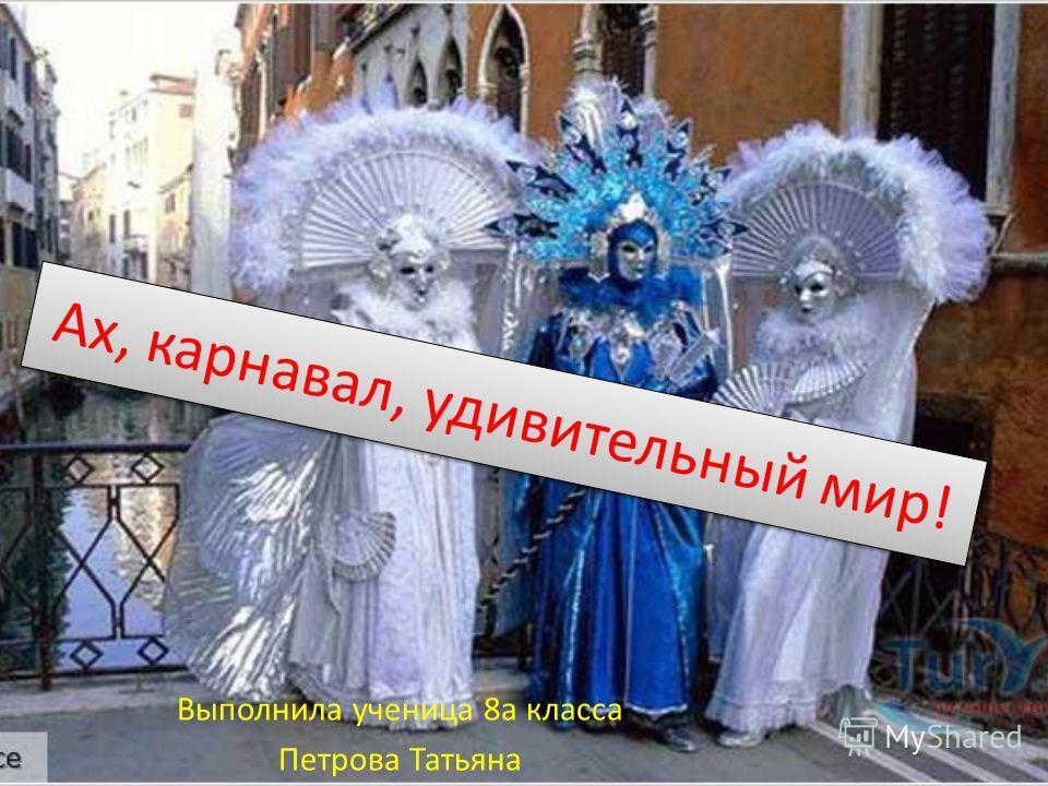Ах, карнавал, удивительный мир! Выполнила ученица 8а класса Петрова Татьяна