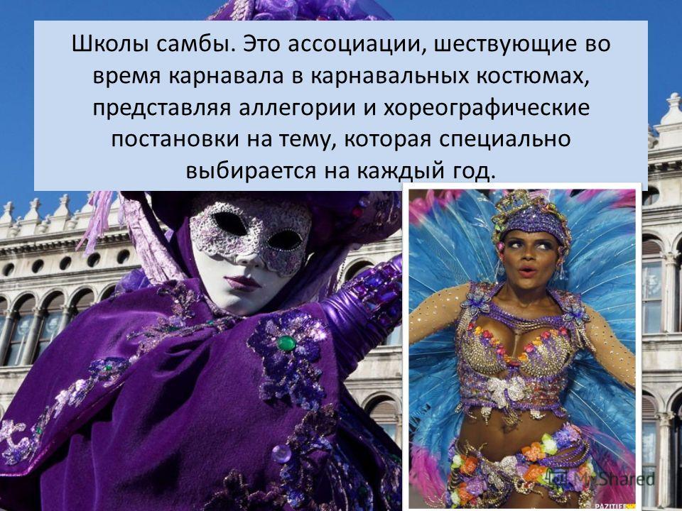 Школы самбы. Это ассоциации, шествующие во время карнавала в карнавальных костюмах, представляя аллегории и хореографические постановки на тему, которая специально выбирается на каждый год.