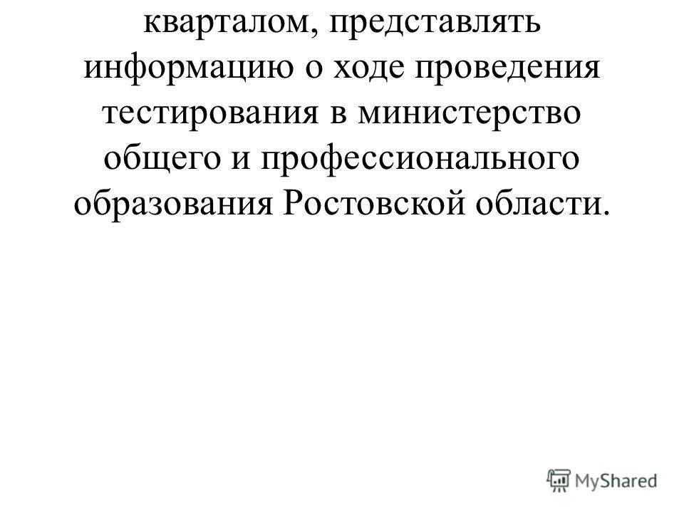 1.2. Ежеквартально, до 10 числа месяца, следующего за отчетным кварталом, представлять информацию о ходе проведения тестирования в министерство общего и профессионального образования Ростовской области.
