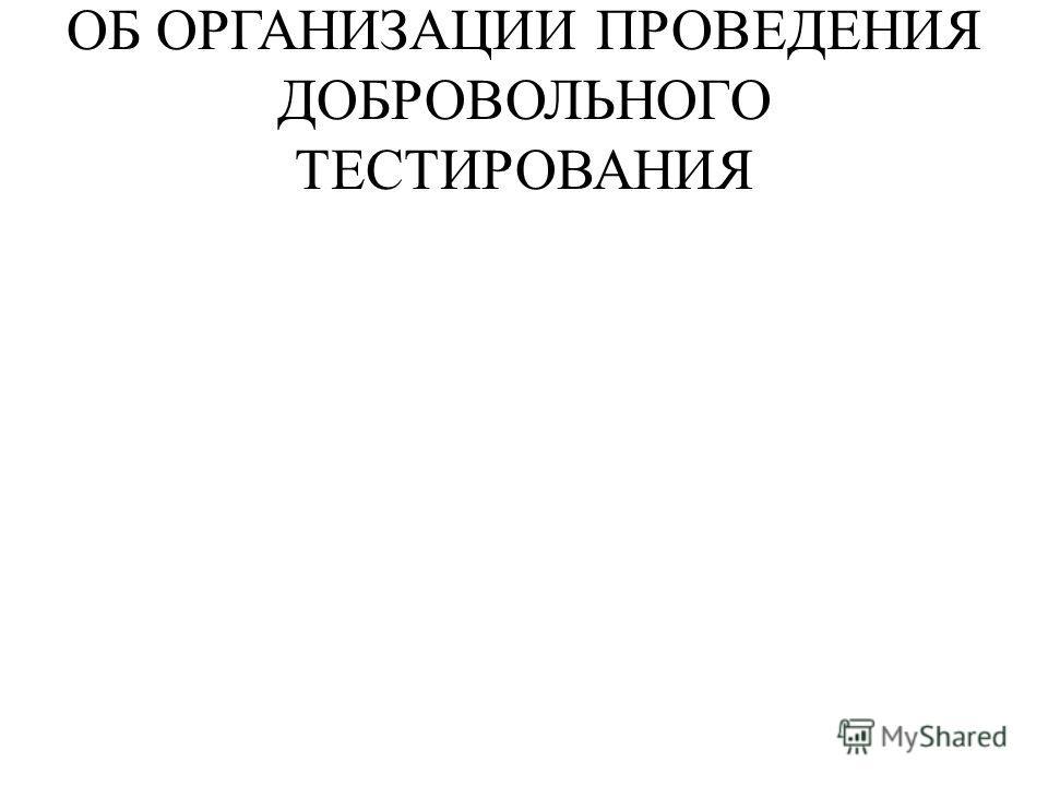 ОБ ОРГАНИЗАЦИИ ПРОВЕДЕНИЯ ДОБРОВОЛЬНОГО ТЕСТИРОВАНИЯ