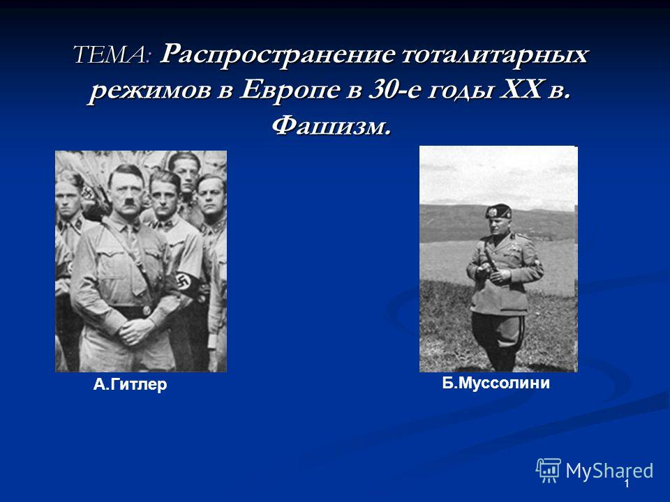 1 ТЕМА: Распространение тоталитарных режимов в Европе в 30-е годы ХХ в. Фашизм. А.Гитлер Б.Муссолини