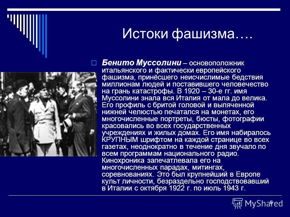 6 Истоки фашизма…. Бенито Муссолини – основоположник итальянского и фактически европейского фашизма, принёсшего неисчислимые бедствия миллионам людей и поставившего человечество на грань катастрофы. В 1920 – 30-е гг. имя Муссолини знала вся Италия от