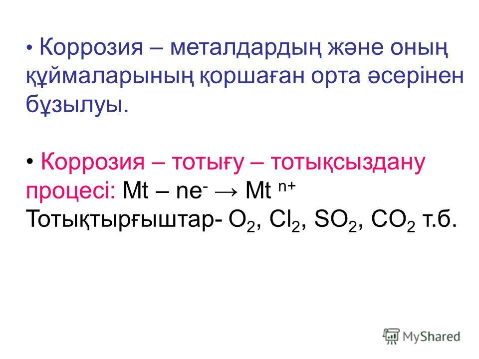 Коррозия – металдардың және оның құймаларының қоршаған орта әсерінен бұзылуы. Коррозия – тотығу – тотықсыздану процесі: Мt – nе - Мt n+ Тотықтырғыштар- O 2, Cl 2, SO 2, CO 2 т.б.