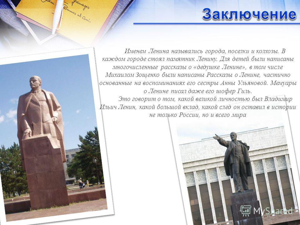 Именем Ленина назывались города, поселки и колхозы. В каждом городе стоял памятник Ленину. Для детей были написаны многочисленные рассказы о «дедушке Ленине», в том числе Михаилом Зощенко были написаны Рассказы о Ленине, частично основанные на воспом