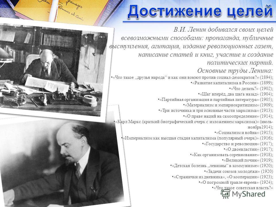 В.И. Ленин добивался своих целей всевозможными способами: пропаганда, публичные выступления, агитация, издание революционных газет, написание статей и книг, участие и создание политических партий. Основные труды Ленина: «Что такое друзья народа и как